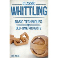 Classic Whittling, Basic Techniques and Old-Time Projects